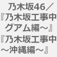 乃木坂工事中のグアム&沖縄のBlu-ray予約購入特典が発売